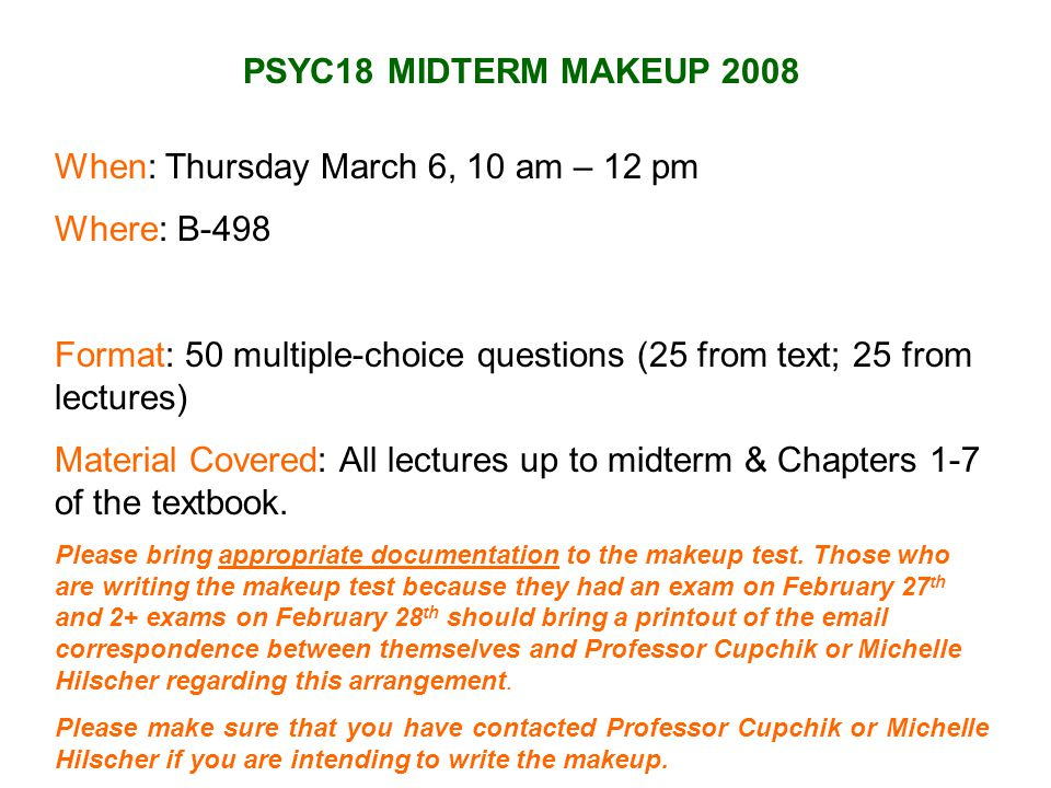 PSYC18 MIDTERM MAKEUP 2008 When: Thursday March 6, 10 am – 12 pm Where: B-498 Format: 50 multiple-choice questions (25 from text; 25 from lectures) Material Covered: All lectures up to midterm & Chapters 1-7 of the textbook.