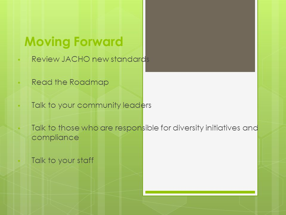 Moving Forward Review JACHO new standards Read the Roadmap Talk to your community leaders Talk to those who are responsible for diversity initiatives and compliance Talk to your staff