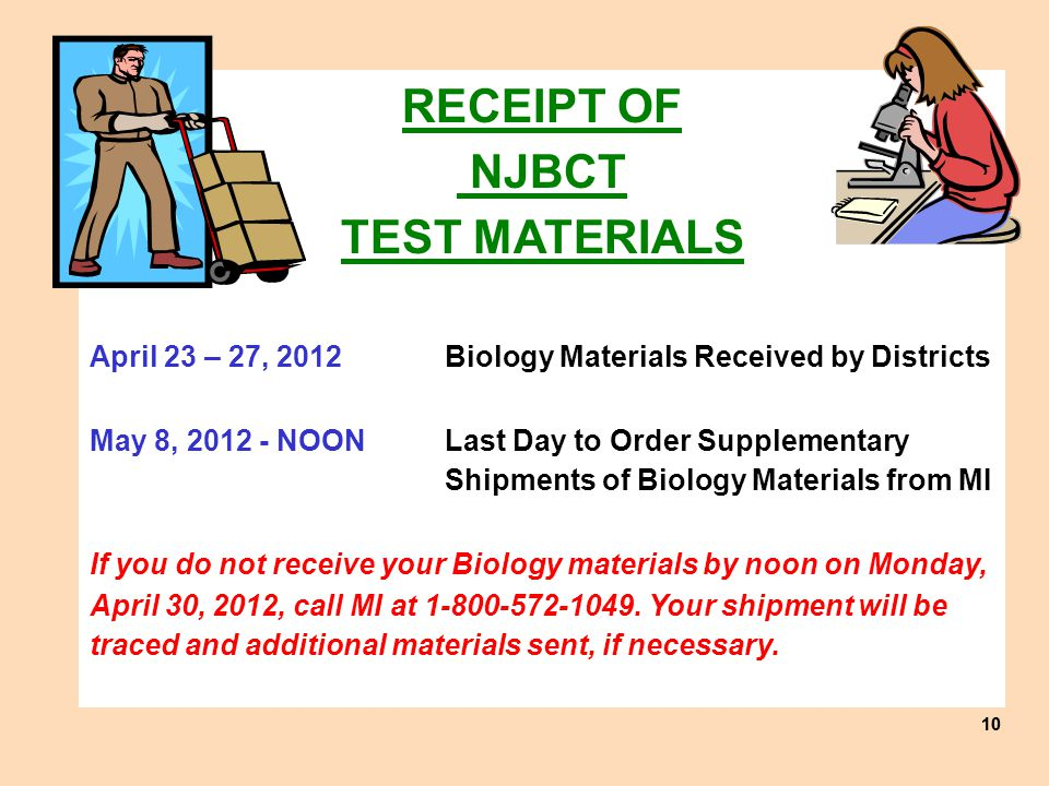 10 RECEIPT OF NJBCT TEST MATERIALS April 23 – 27, 2012 Biology Materials Received by Districts May 8, 2012 - NOON Last Day to Order Supplementary Shipments of Biology Materials from MI If you do not receive your Biology materials by noon on Monday, April 30, 2012, call MI at 1-800-572-1049.