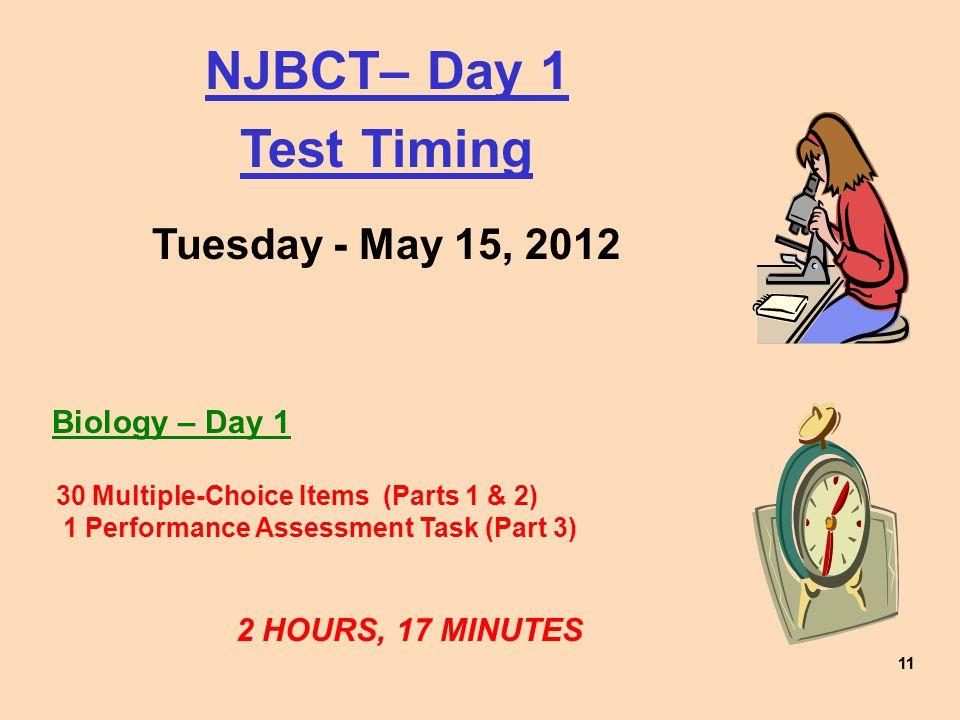 11 NJBCT– Day 1 Test Timing Tuesday - May 15, 2012 Biology – Day 1 30 Multiple-Choice Items (Parts 1 & 2) 1 Performance Assessment Task (Part 3) 2 HOURS, 17 MINUTES