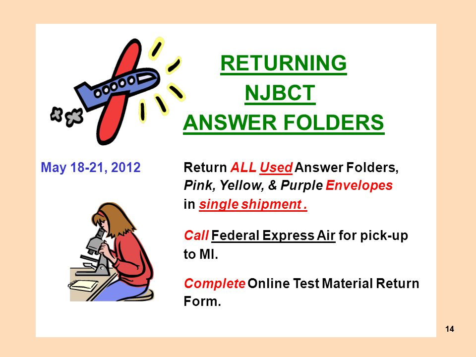 14 RETURNING NJBCT ANSWER FOLDERS May 18-21, 2012Return ALL Used Answer Folders, Pink, Yellow, & Purple Envelopes in single shipment.