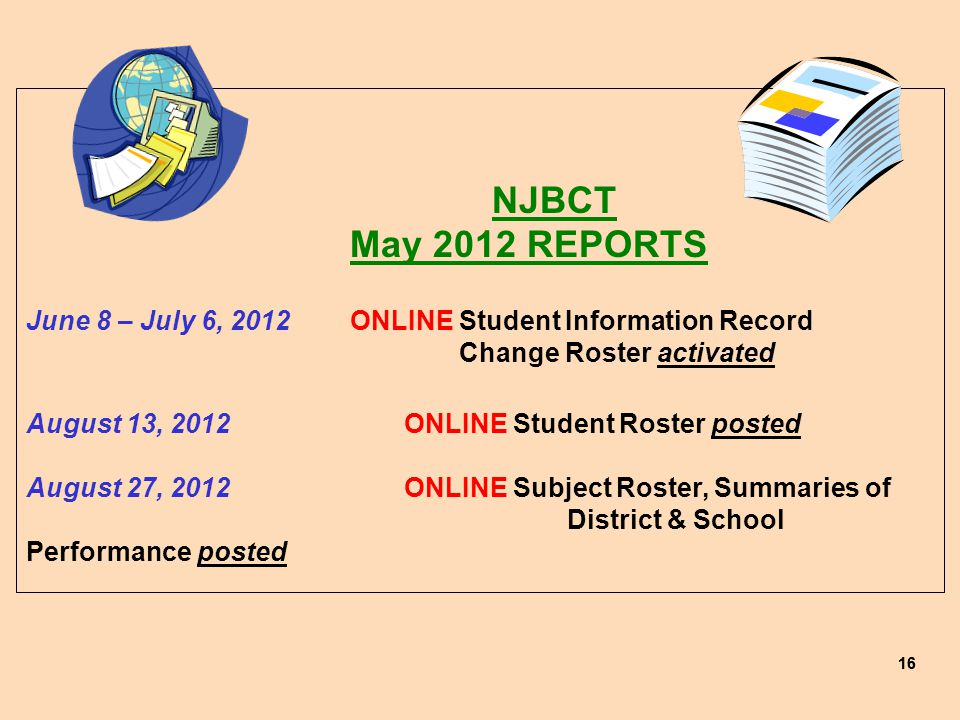 16 NJBCT May 2012 REPORTS June 8 – July 6, 2012ONLINE Student Information Record Change Roster activated August 13, 2012ONLINE Student Roster posted August 27, 2012ONLINE Subject Roster, Summaries of District & School Performance posted