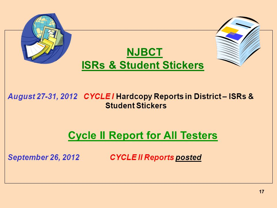 17 NJBCT ISRs & Student Stickers August 27-31, 2012 CYCLE I Hardcopy Reports in District – ISRs & Student Stickers Cycle II Report for All Testers September 26, 2012 CYCLE II Reports posted