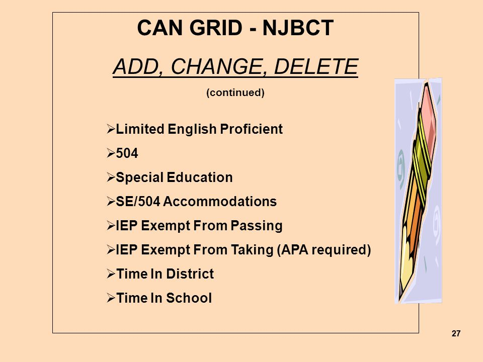27 CAN GRID - NJBCT ADD, CHANGE, DELETE (continued)  Limited English Proficient  504  Special Education  SE/504 Accommodations  IEP Exempt From Passing  IEP Exempt From Taking (APA required)  Time In District  Time In School