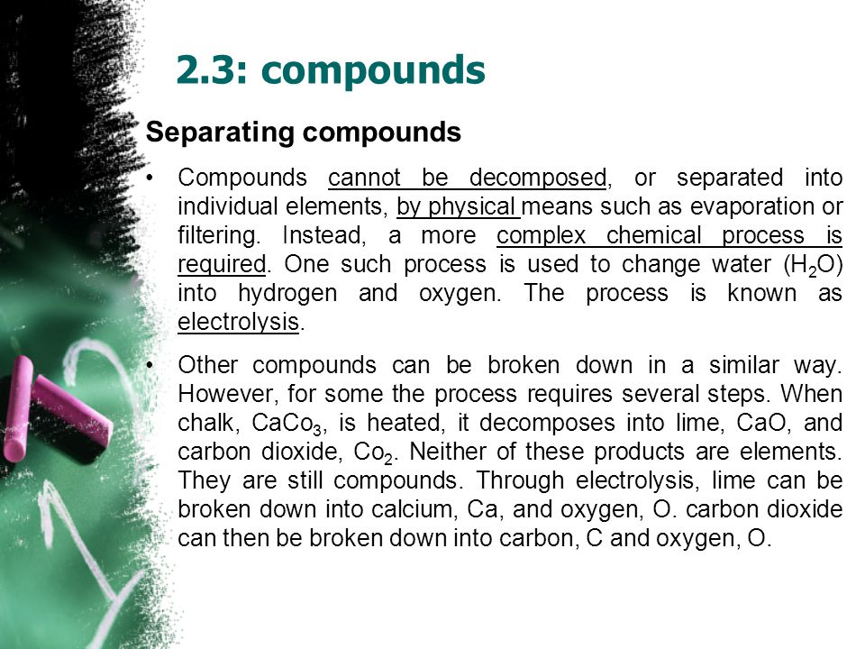 Separating compounds Compounds cannot be decomposed, or separated into individual elements, by physical means such as evaporation or filtering.