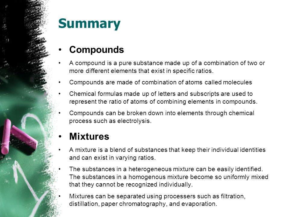 Summary Compounds A compound is a pure substance made up of a combination of two or more different elements that exist in specific ratios.