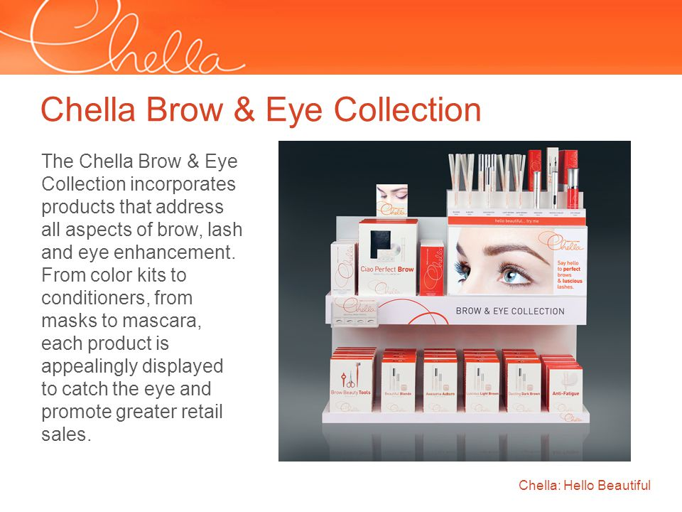 Chella Brow & Eye Collection Chella: Hello Beautiful The Chella Brow & Eye Collection incorporates products that address all aspects of brow, lash and eye enhancement.