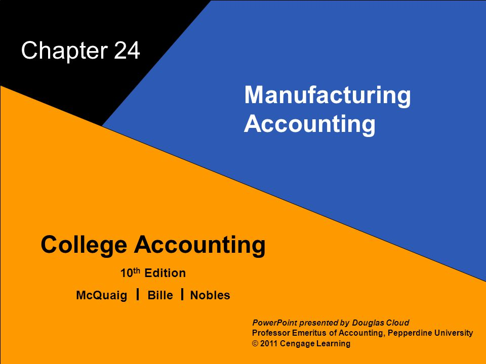 24–1 McQuaig Bille 1 College Accounting 10 th Edition McQuaig Bille Nobles © 2011 Cengage Learning PowerPoint presented by Douglas Cloud Professor Emeritus of Accounting, Pepperdine University Chapter 24 Manufacturing Accounting