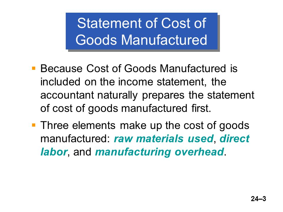 24–3 Statement of Cost of Goods Manufactured  Because Cost of Goods Manufactured is included on the income statement, the accountant naturally prepares the statement of cost of goods manufactured first.