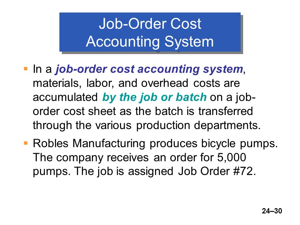 24–30 Job-Order Cost Accounting System  In a job-order cost accounting system, materials, labor, and overhead costs are accumulated by the job or batch on a job- order cost sheet as the batch is transferred through the various production departments.