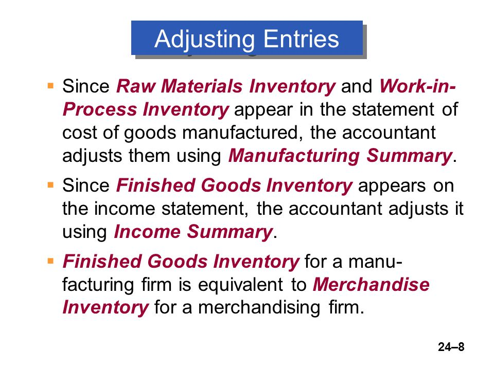 24–8 Adjusting Entries  Since Raw Materials Inventory and Work-in- Process Inventory appear in the statement of cost of goods manufactured, the accountant adjusts them using Manufacturing Summary.