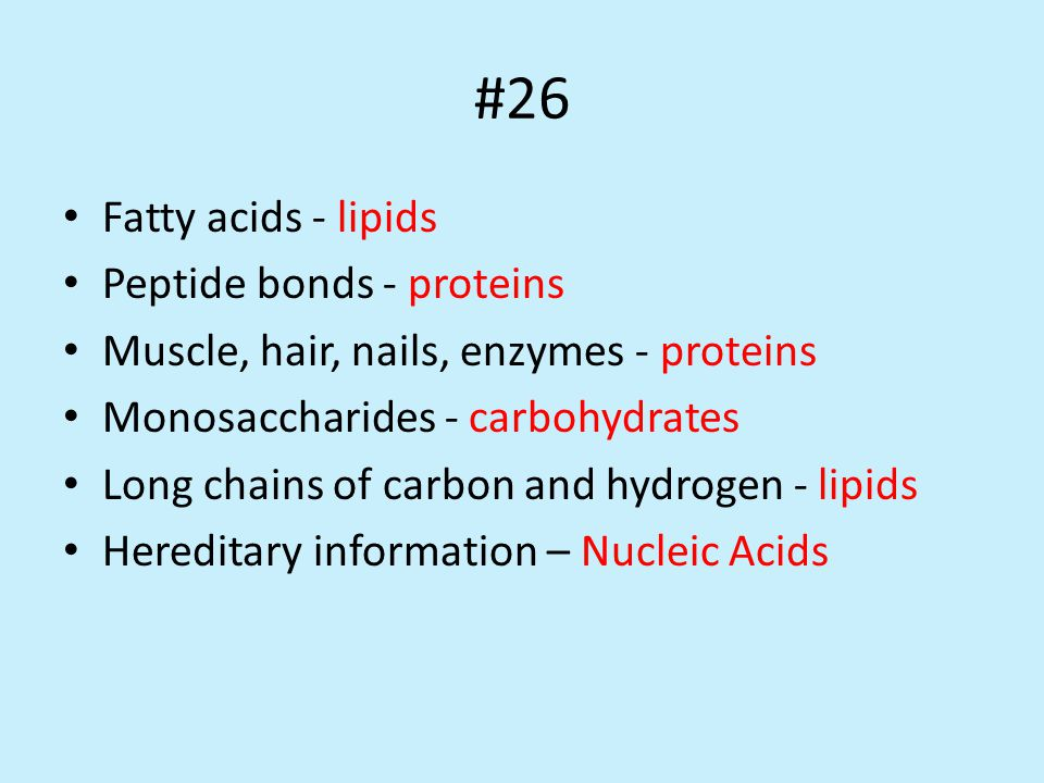 #26 Fatty acids - lipids Peptide bonds - proteins Muscle, hair, nails, enzymes - proteins Monosaccharides - carbohydrates Long chains of carbon and hydrogen - lipids Hereditary information – Nucleic Acids