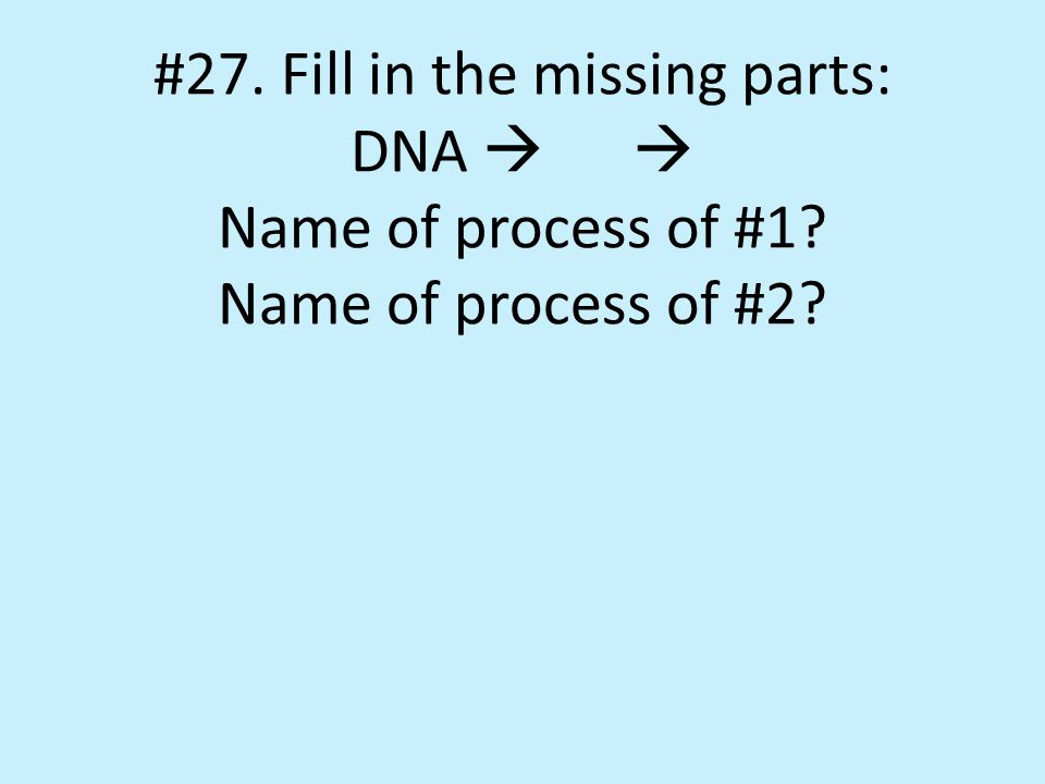 #27. Fill in the missing parts: DNA   Name of process of #1 Name of process of #2