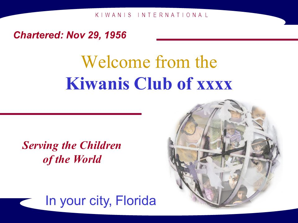 K I W A N I S I N T E R N A T I O N A L Welcome from the Kiwanis Club of xxxx Serving the Children of the World In your city, Florida Chartered: Nov 2