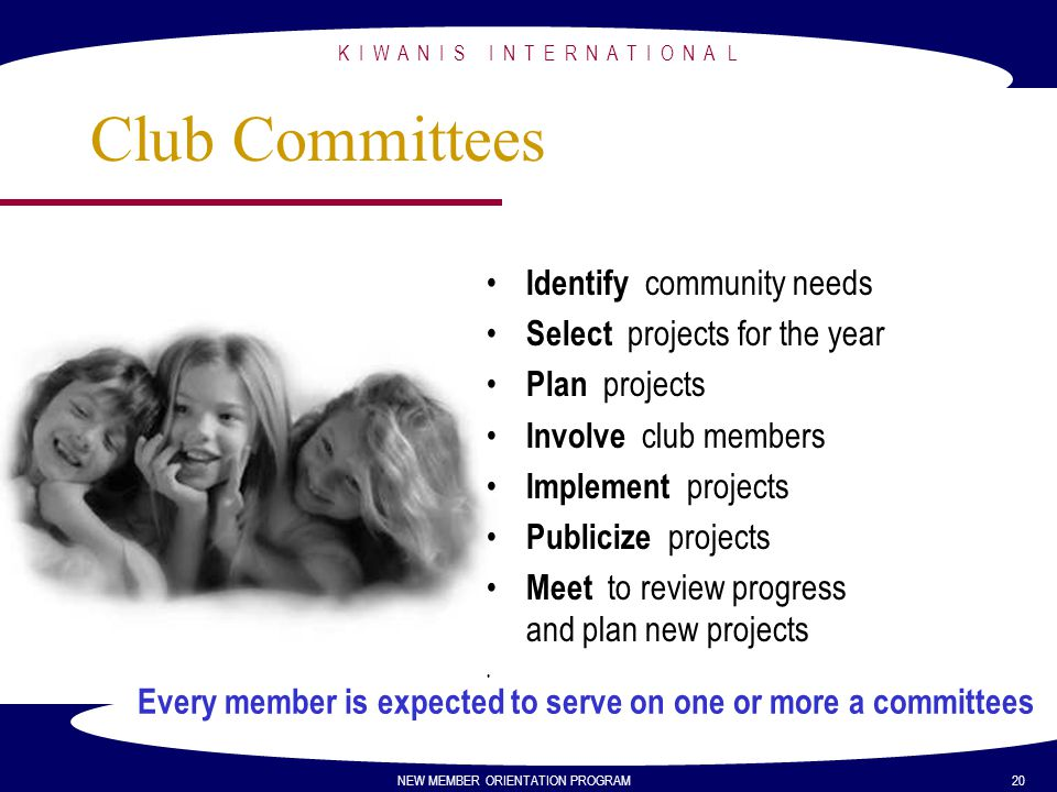 Every member is expected to serve on one or more a committees K I W A N I S I N T E R N A T I O N A L NEW MEMBER ORIENTATION PROGRAM 20 Club Committee