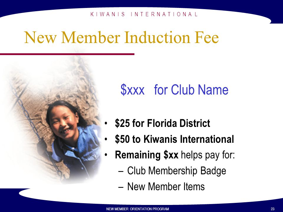 K I W A N I S I N T E R N A T I O N A L NEW MEMBER ORIENTATION PROGRAM 23 New Member Induction Fee $xxx for Club Name $25 for Florida District $50 to