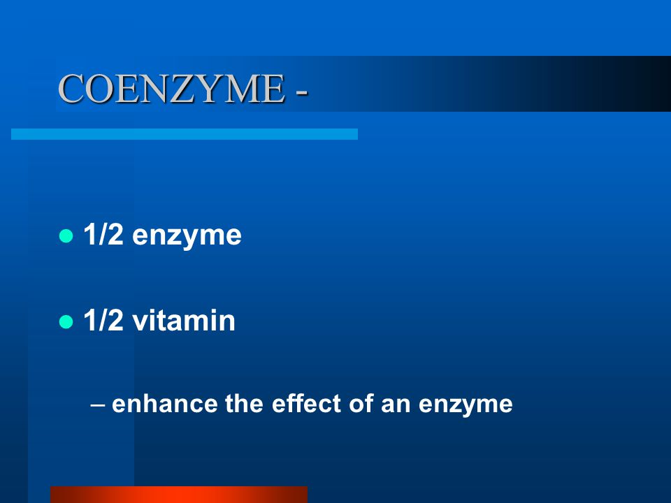 COENZYME - 1/2 enzyme 1/2 vitamin –enhance the effect of an enzyme