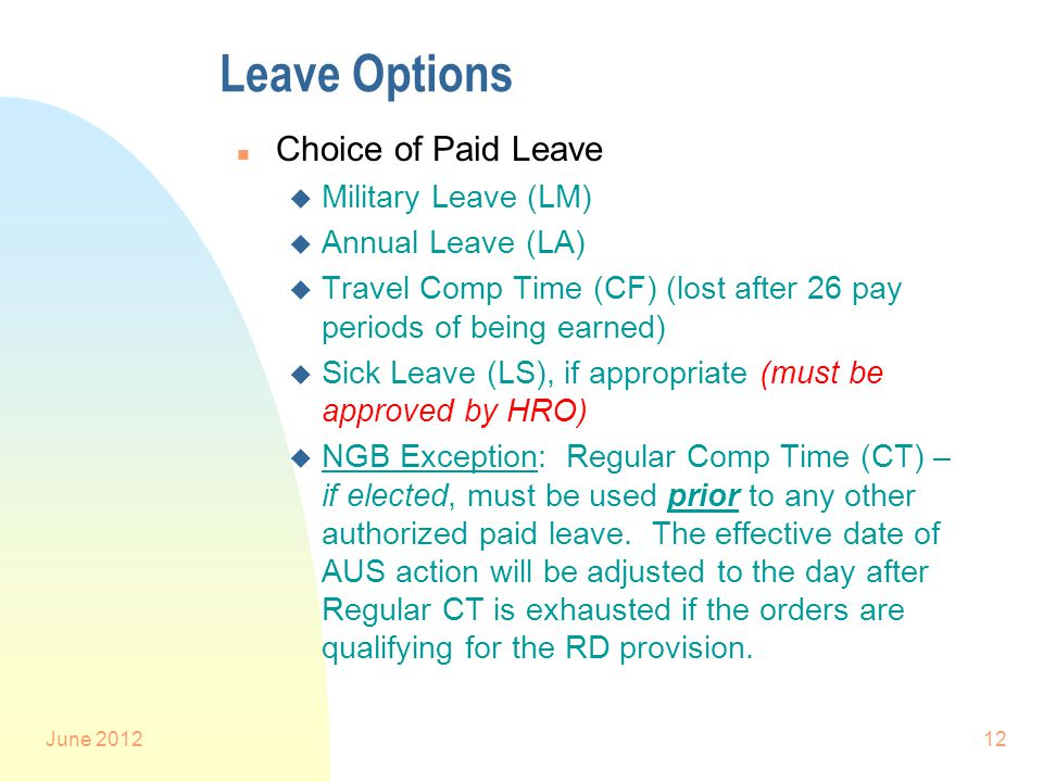 June 201212 Leave Options n Choice of Paid Leave u Military Leave (LM) u Annual Leave (LA) u Travel Comp Time (CF) (lost after 26 pay periods of being earned) u Sick Leave (LS), if appropriate (must be approved by HRO) u NGB Exception: Regular Comp Time (CT) – if elected, must be used prior to any other authorized paid leave.
