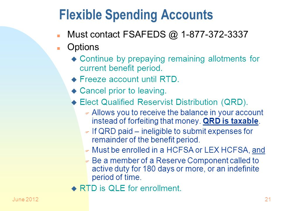June 201221 Flexible Spending Accounts n Must contact FSAFEDS @ 1-877-372-3337 n Options u Continue by prepaying remaining allotments for current benefit period.