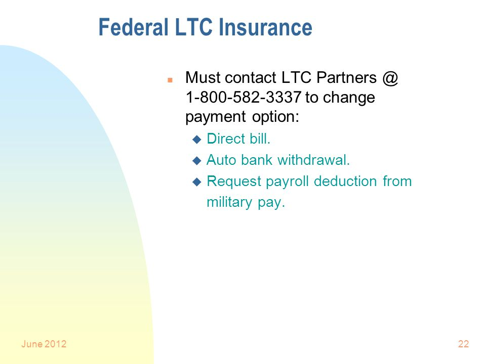 June 201222 Federal LTC Insurance n Must contact LTC Partners @ 1-800-582-3337 to change payment option: u Direct bill.