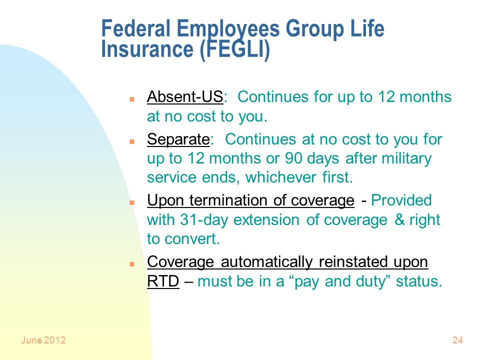 June 201224 Federal Employees Group Life Insurance (FEGLI) n Absent-US: Continues for up to 12 months at no cost to you.