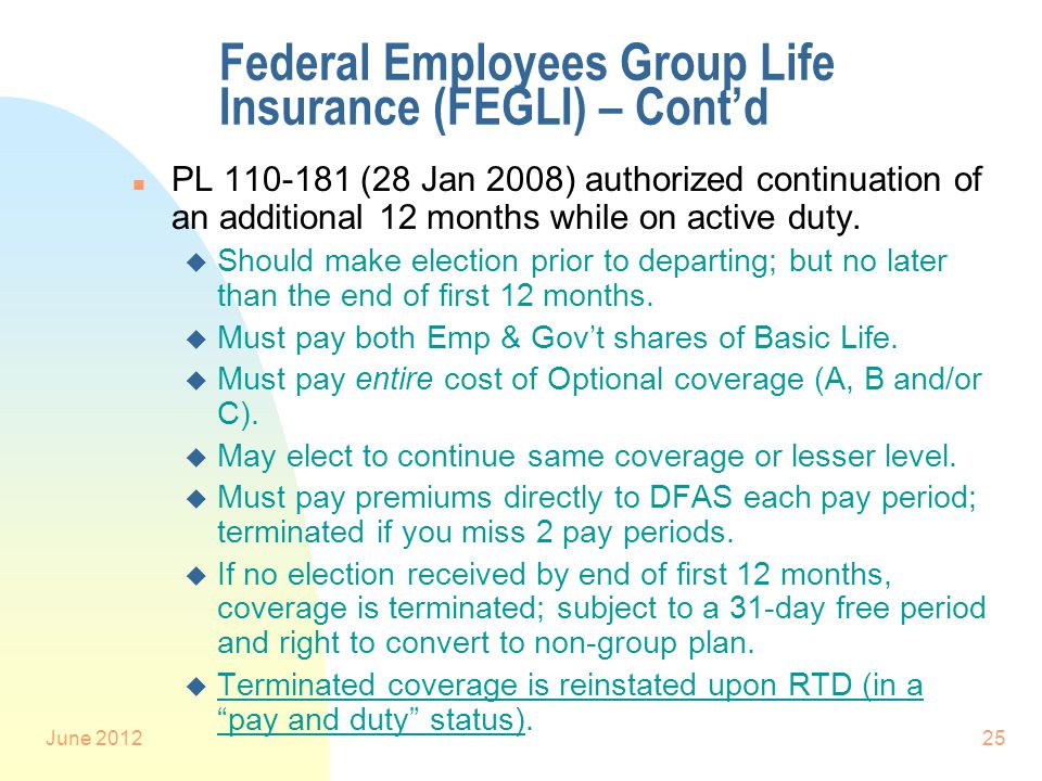 June 201225 Federal Employees Group Life Insurance (FEGLI) – Cont'd n PL 110-181 (28 Jan 2008) authorized continuation of an additional 12 months while on active duty.