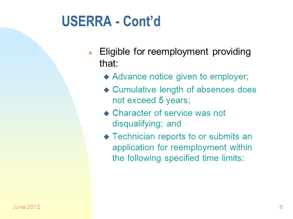 June 20126 USERRA - Cont'd n Eligible for reemployment providing that: u Advance notice given to employer; u Cumulative length of absences does not exceed 5 years; u Character of service was not disqualifying; and u Technician reports to or submits an application for reemployment within the following specified time limits: