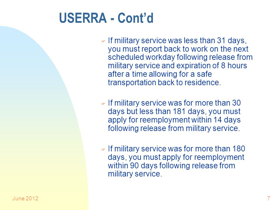 June 20127 USERRA - Cont'd F If military service was less than 31 days, you must report back to work on the next scheduled workday following release from military service and expiration of 8 hours after a time allowing for a safe transportation back to residence.