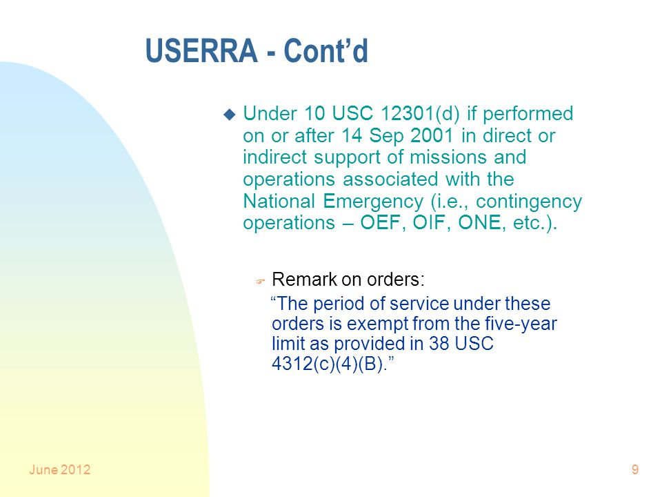 June 20129 USERRA - Cont'd u Under 10 USC 12301(d) if performed on or after 14 Sep 2001 in direct or indirect support of missions and operations associated with the National Emergency (i.e., contingency operations – OEF, OIF, ONE, etc.).