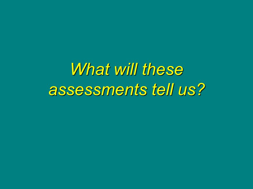 What will these assessments tell us?
