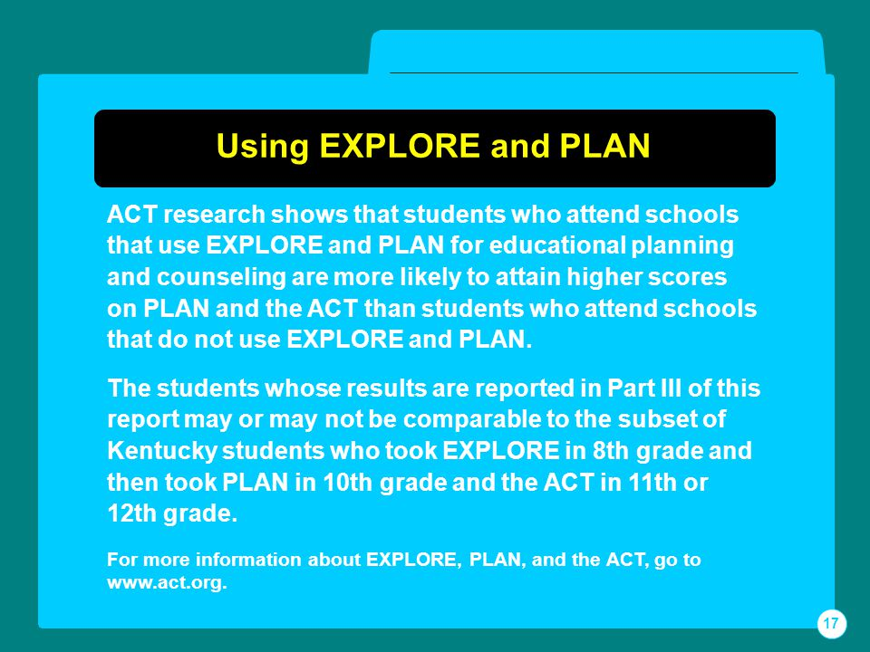 Using EXPLORE and PLAN ACT research shows that students who attend schools that use EXPLORE and PLAN for educational planning and counseling are more likely to attain higher scores on PLAN and the ACT than students who attend schools that do not use EXPLORE and PLAN.
