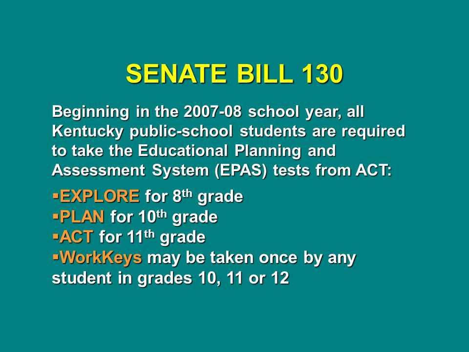 SENATE BILL 130 Beginning in the 2007-08 school year, all Kentucky public-school students are required to take the Educational Planning and Assessment System (EPAS) tests from ACT:  EXPLORE for 8 th grade  PLAN for 10 th grade  ACT for 11 th grade  WorkKeys may be taken once by any student in grades 10, 11 or 12