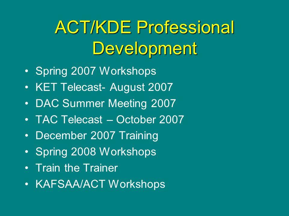 ACT/KDE Professional Development Spring 2007 Workshops KET Telecast- August 2007 DAC Summer Meeting 2007 TAC Telecast – October 2007 December 2007 Training Spring 2008 Workshops Train the Trainer KAFSAA/ACT Workshops