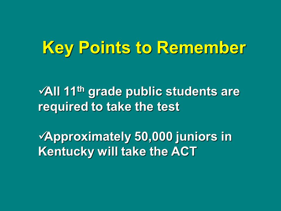 Key Points to Remember All 11 th grade public students are required to take the test All 11 th grade public students are required to take the test App