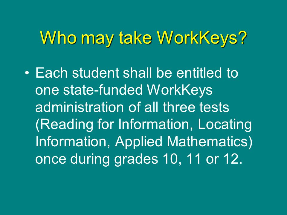 Who may take WorkKeys? Each student shall be entitled to one state-funded WorkKeys administration of all three tests (Reading for Information, Locatin