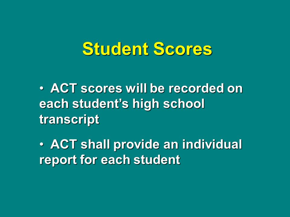 Student Scores ACT scores will be recorded on each student's high school transcript ACT scores will be recorded on each student's high school transcript ACT shall provide an individual report for each student ACT shall provide an individual report for each student