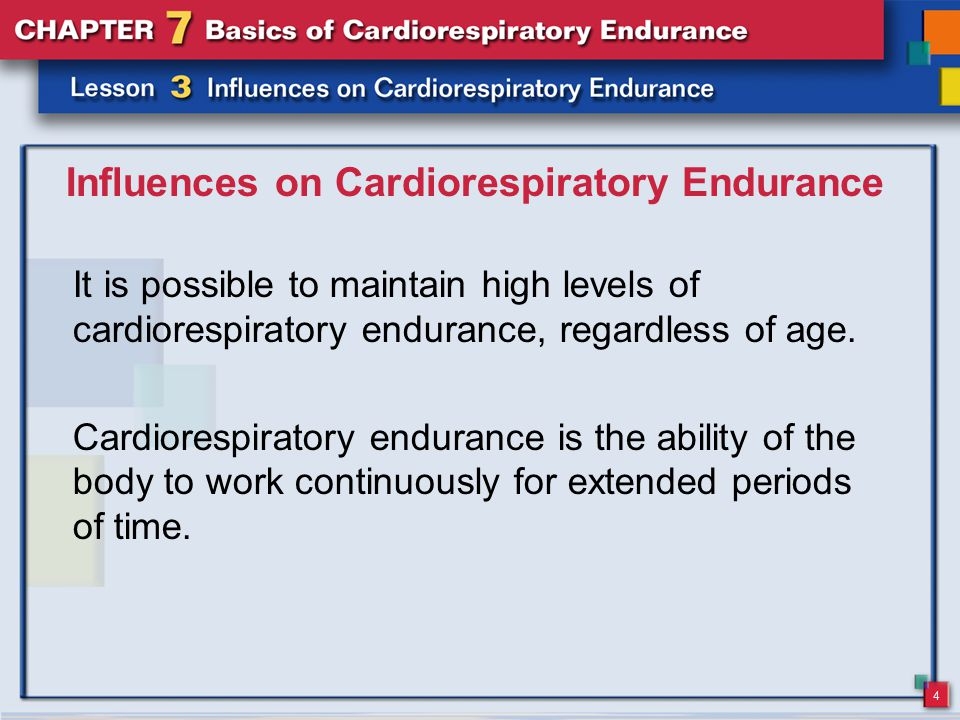 4 Influences on Cardiorespiratory Endurance It is possible to maintain high levels of cardiorespiratory endurance, regardless of age.