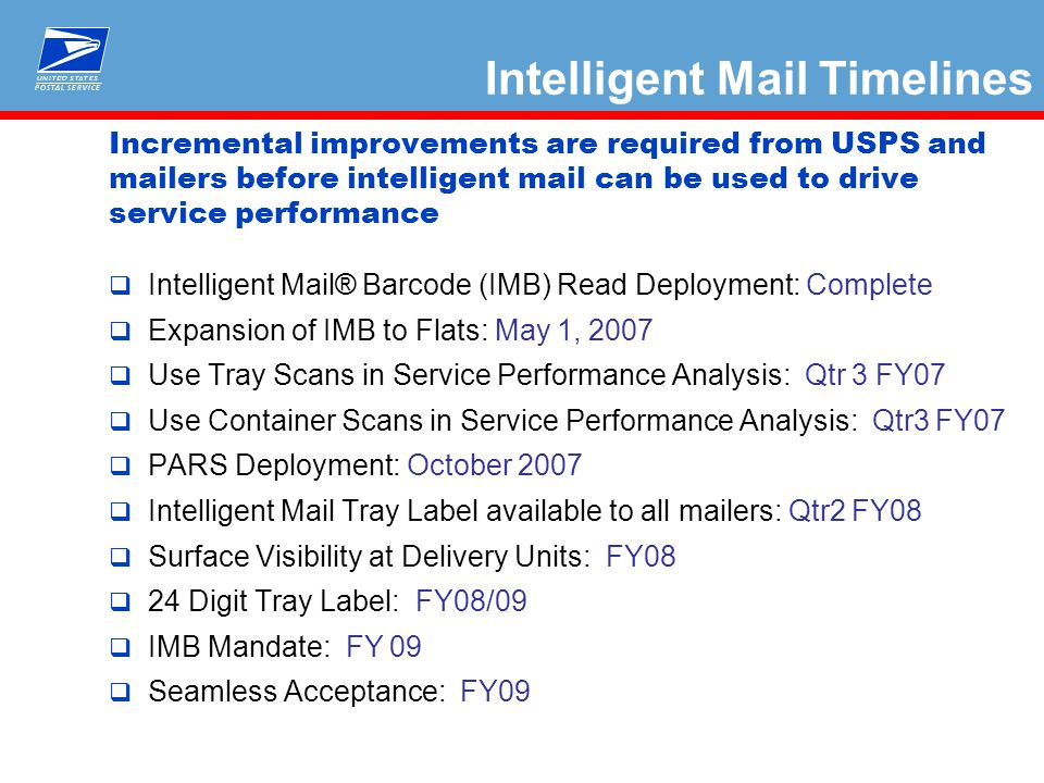Incremental improvements are required from USPS and mailers before intelligent mail can be used to drive service performance  Intelligent Mail® Barcode (IMB) Read Deployment: Complete  Expansion of IMB to Flats: May 1, 2007  Use Tray Scans in Service Performance Analysis: Qtr 3 FY07  Use Container Scans in Service Performance Analysis: Qtr3 FY07  PARS Deployment: October 2007  Intelligent Mail Tray Label available to all mailers: Qtr2 FY08  Surface Visibility at Delivery Units: FY08  24 Digit Tray Label: FY08/09  IMB Mandate: FY 09  Seamless Acceptance: FY09 Intelligent Mail Timelines