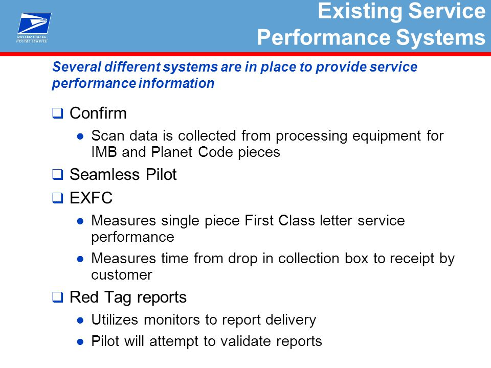 Several different systems are in place to provide service performance information  Confirm ●Scan data is collected from processing equipment for IMB and Planet Code pieces  Seamless Pilot  EXFC ●Measures single piece First Class letter service performance ●Measures time from drop in collection box to receipt by customer  Red Tag reports ●Utilizes monitors to report delivery ●Pilot will attempt to validate reports Existing Service Performance Systems