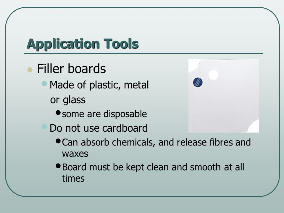 Application Tools Filler boards Made of plastic, metal or glass some are disposable Do not use cardboard Can absorb chemicals, and release fibres and waxes Board must be kept clean and smooth at all times