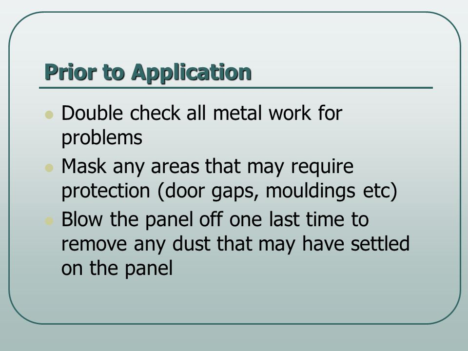 Prior to Application Double check all metal work for problems Mask any areas that may require protection (door gaps, mouldings etc) Blow the panel off one last time to remove any dust that may have settled on the panel