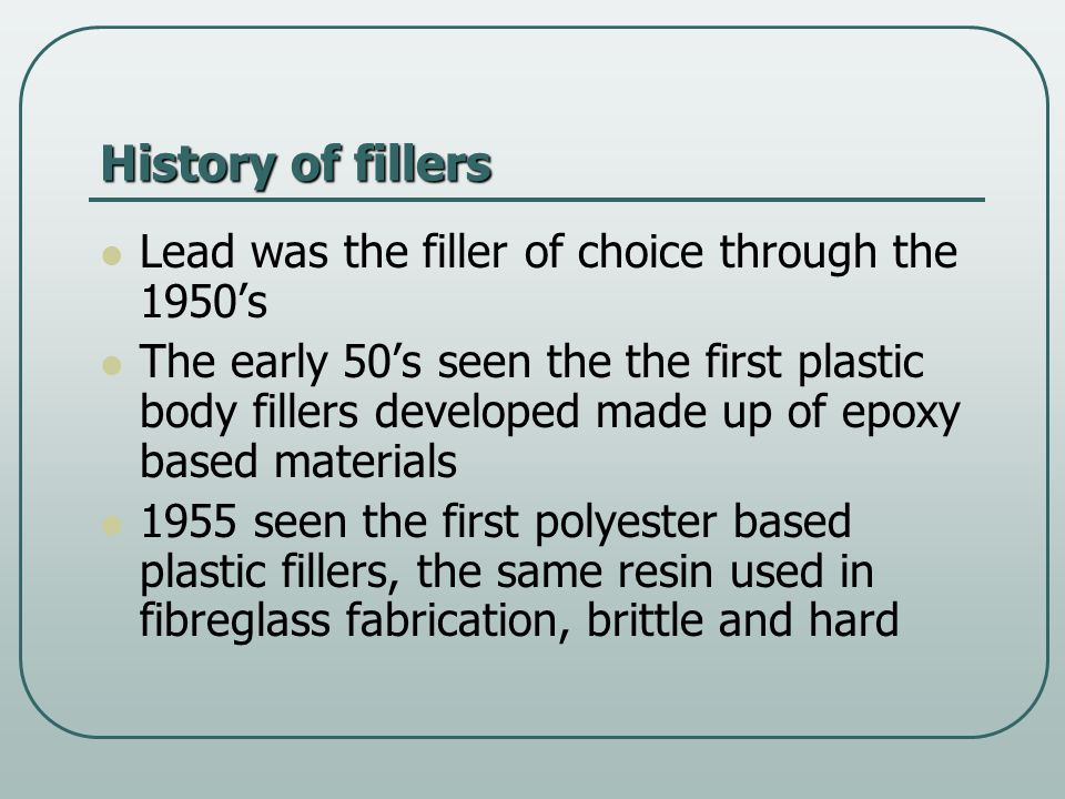 History continued The first successful filler was named 'Bondo' thus the term used to describe the fillers we use today Makeup of the filler: 40% polyester resin 60% talc (by weight) These fillers were still hard to sand and produced a lot of dust