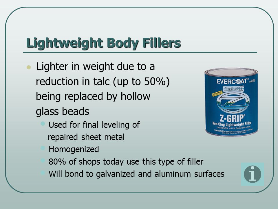 Lightweight Body Fillers Lighter in weight due to a reduction in talc (up to 50%) being replaced by hollow glass beads Used for final leveling of repaired sheet metal Homogenized 80% of shops today use this type of filler Will bond to galvanized and aluminum surfaces