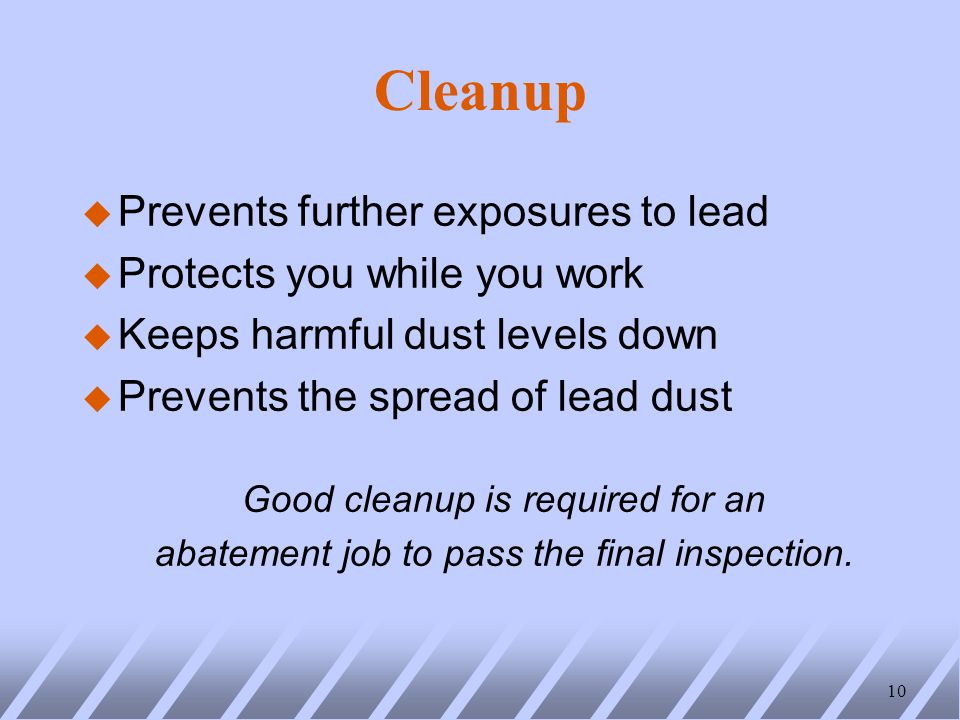 Cleanup u Prevents further exposures to lead u Protects you while you work u Keeps harmful dust levels down u Prevents the spread of lead dust Good cleanup is required for an abatement job to pass the final inspection.