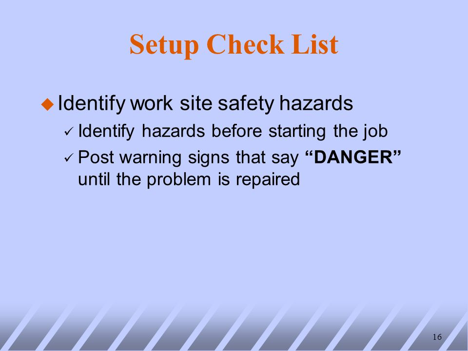 Setup Check List u Identify work site safety hazards ü Identify hazards before starting the job ü Post warning signs that say DANGER until the problem is repaired 16