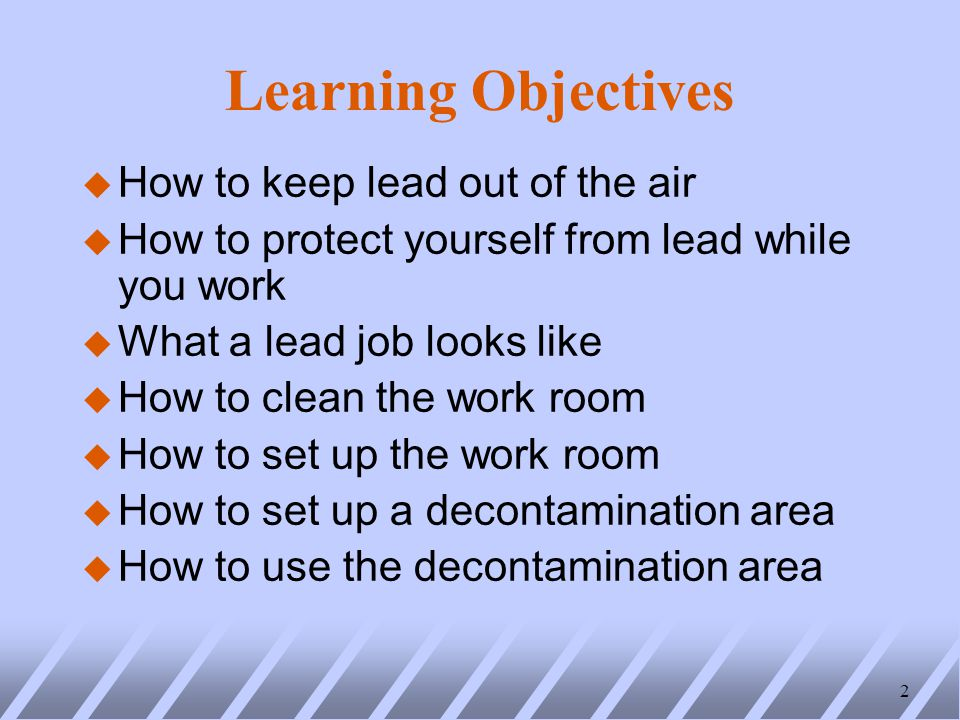Learning Objectives u How to keep lead out of the air u How to protect yourself from lead while you work u What a lead job looks like u How to clean the work room u How to set up the work room u How to set up a decontamination area u How to use the decontamination area 2