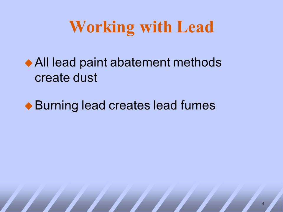 Working with Lead u All lead paint abatement methods create dust u Burning lead creates lead fumes 3