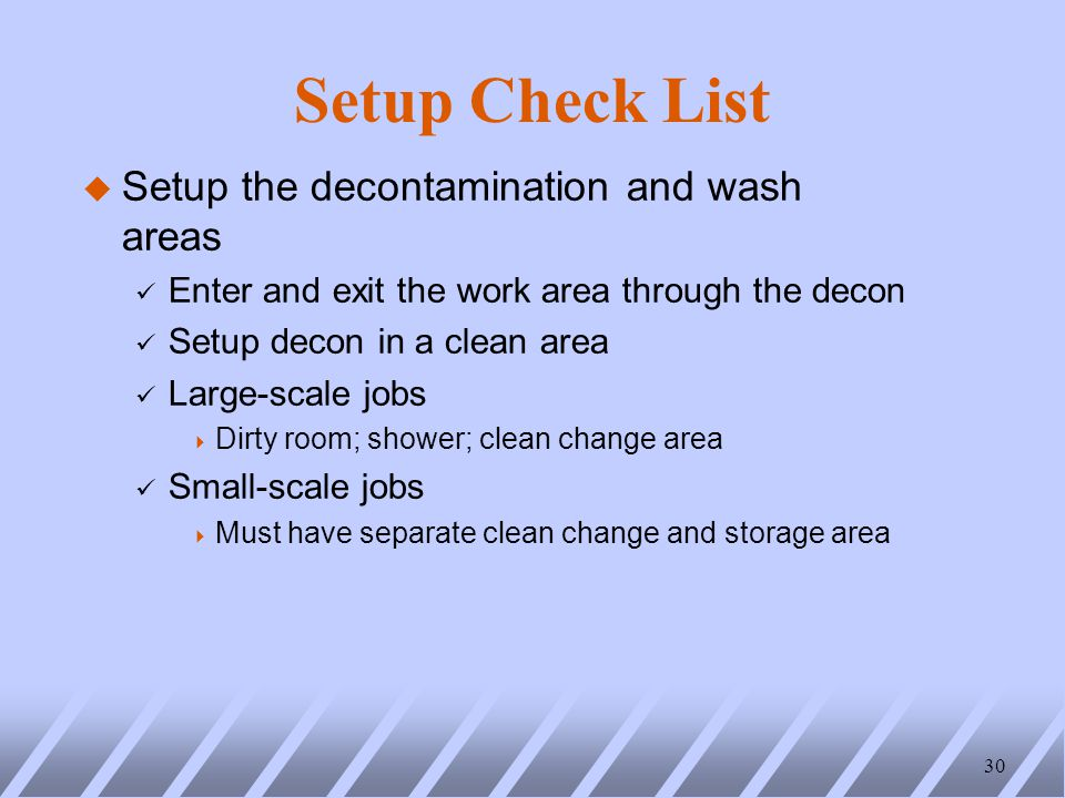 Setup Check List u Setup the decontamination and wash areas ü Enter and exit the work area through the decon ü Setup decon in a clean area ü Large-scale jobs  Dirty room; shower; clean change area ü Small-scale jobs  Must have separate clean change and storage area 30