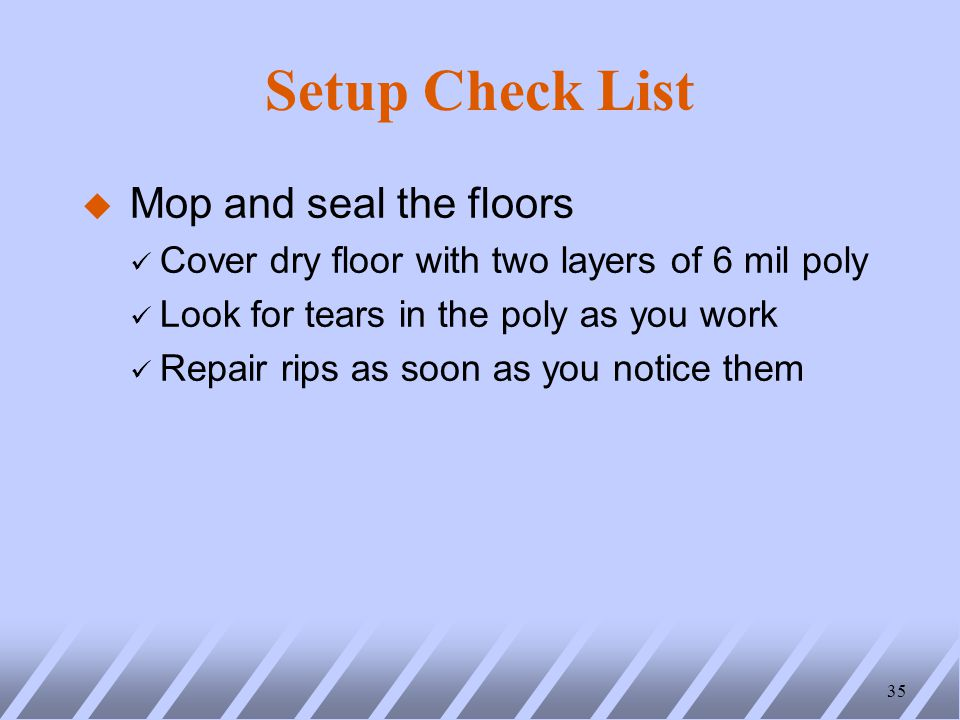Setup Check List u Mop and seal the floors ü Cover dry floor with two layers of 6 mil poly ü Look for tears in the poly as you work ü Repair rips as soon as you notice them 35