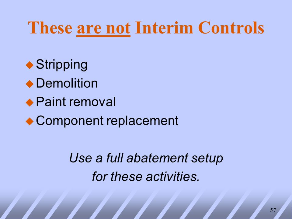 These are not Interim Controls u Stripping u Demolition u Paint removal u Component replacement Use a full abatement setup for these activities.
